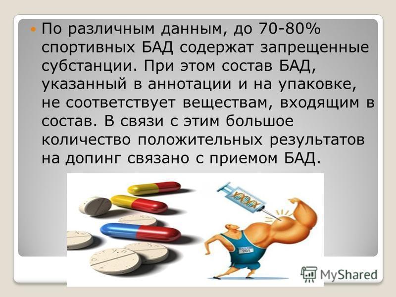 По различным данным, до 70-80% спортивных БАД содержат запрещенные субстанции. При этом состав БАД, указанный в аннотации и на упаковке, не соответствует веществам, входящим в состав. В связи с этим большое количество положительных результатов на доп
