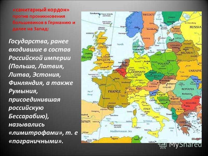 «санитарный кордон» против проникновения большевиков в Германию и далее на Запад: Государства, ранее входившие в состав Российской империи (Польша, Латвия, Литва, Эстония, Финляндия, а также Румыния, присоединившая российскую Бессарабию), назывались