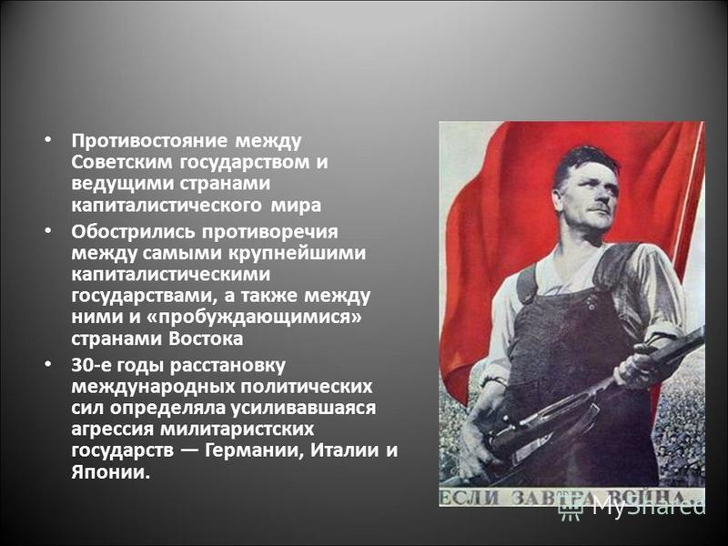 Противостояние между Советским государством и ведущими странами капиталистического мира Обострились противоречия между самыми крупнейшими капиталистическими государствами, а также между ними и «пробуждающимися» странами Востока 30-е годы расстановку