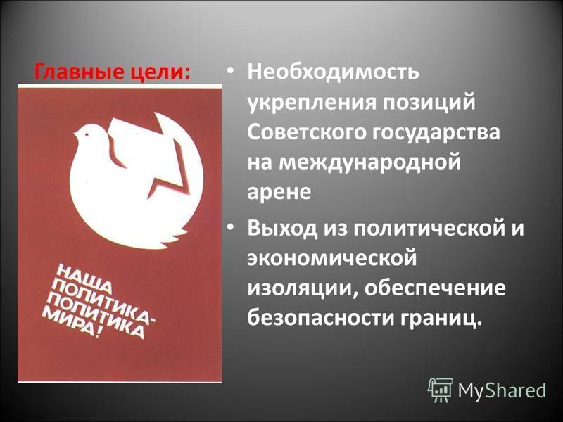 Главные цели: Необходимость укрепления позиций Советского государства на международной арене Выход из политической и экономической изоляции, обеспечение безопасности границ.