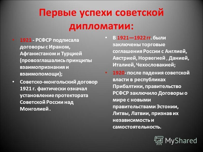 Первые успехи советской дипломатии: 1921 - РСФСР подписала договоры с Ираном, Афганистаном и Турцией (провозглашались принципы взаимопризнания и взаимопомощи); Советско-монгольский договор 1921 г. фактически означал установление протектората Советско