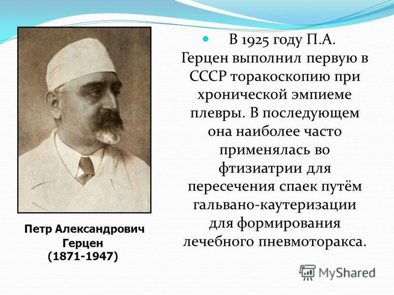 В 1925 году П.А. Герцен выполнил первую в СССР торакоскопию при хронической эмпиеме плевры. В последующем она наиболее часто применялась во фтизиатрии для пересечения спаек путём гальвано-каутеризации для формирования лечебного пневмоторакса. Петр Ал