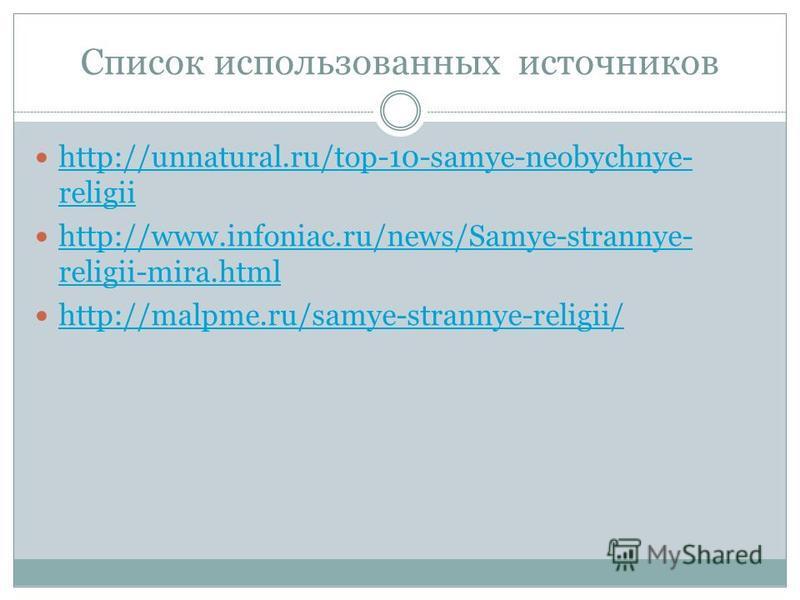 Список использованных источников http://unnatural.ru/top-10-samye-neobychnye- religii http://unnatural.ru/top-10-samye-neobychnye- religii http://www.infoniac.ru/news/Samye-strannye- religii-mira.html http://www.infoniac.ru/news/Samye-strannye- relig