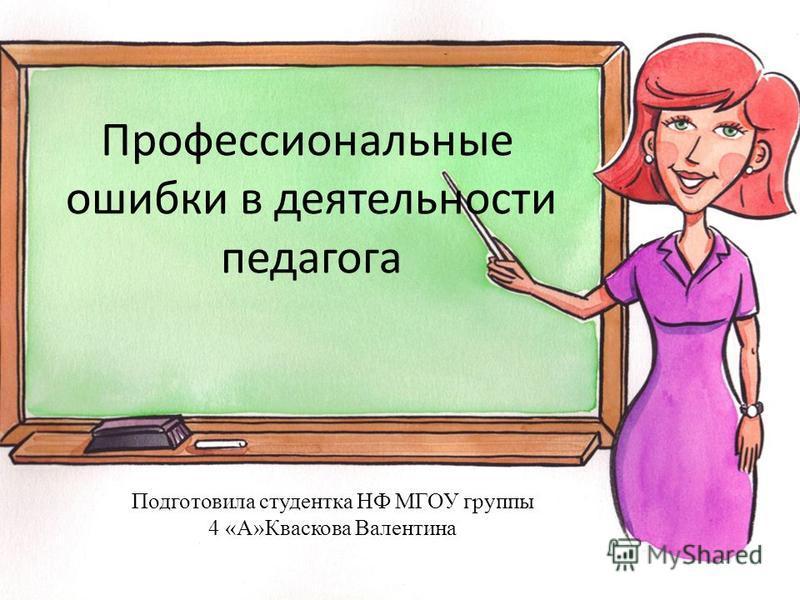 Профессиональные ошибки в деятельности педагога Подготовила студентка НФ МГОУ группы 4 «А»Кваскова Валентина