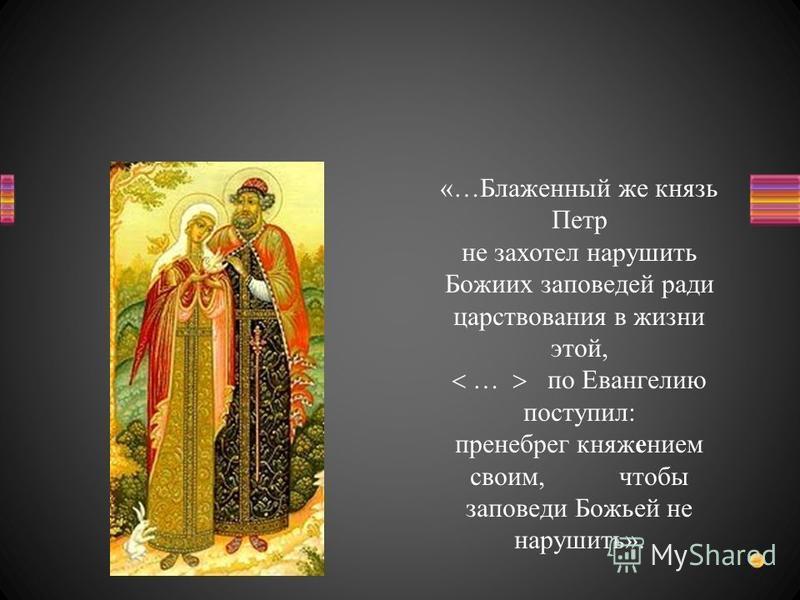 «…Блаженный же князь Петр не захотел нарушить Божиих заповедей ради царствования в жизни этой, … по Евангелию поступил: пренебрег княжением своим, чтобы заповеди Божьей не нарушить».