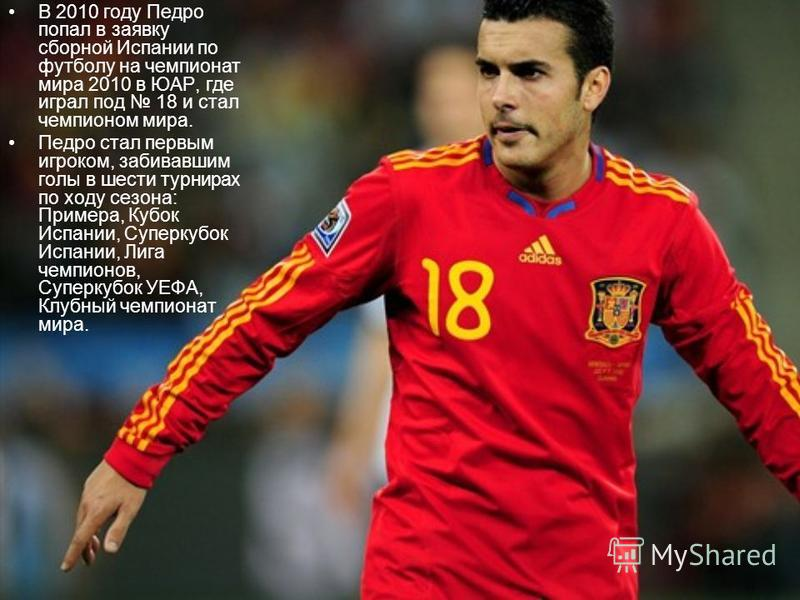 В 2010 году Педро попал в заявку сборной Испании по футболу на чемпионат мира 2010 в ЮАР, где играл под 18 и стал чемпионом мира. Педро стал первым игроком, забивавшим голы в шести турнирах по ходу сезона: Примера, Кубок Испании, Суперкубок Испании,