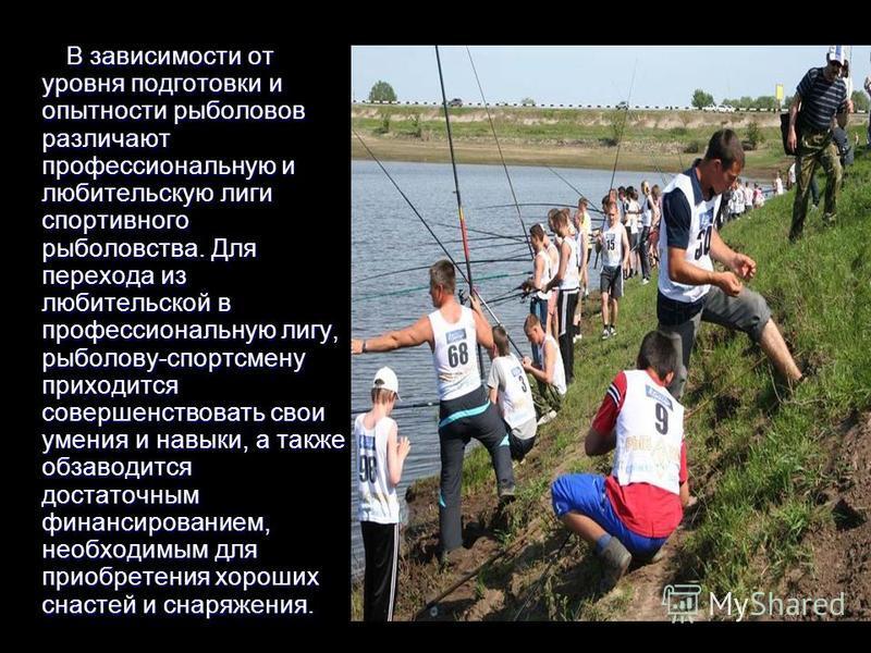 В зависимости от уровня подготовки и опытности рыболовов различают профессиональную и любительскую лиги спортивного рыболовства. Для перехода из любительской в профессиональную лигу, рыболову-спортсмену приходится совершенствовать свои умения и навык