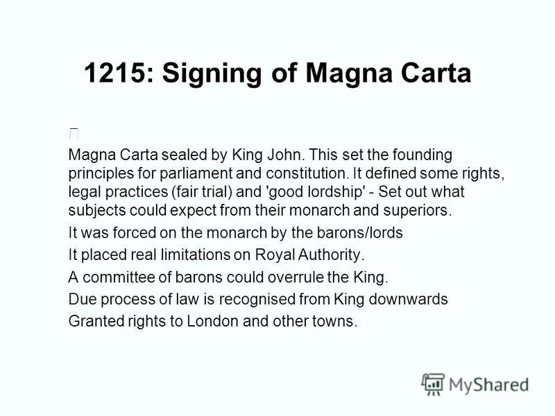 1215: Signing of Magna Carta Magna Carta sealed by King John. This set the founding principles for parliament and constitution. It defined some rights, legal practices (fair trial) and 'good lordship' - Set out what subjects could expect from their m