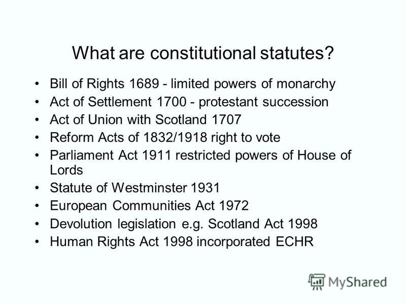 What are constitutional statutes? Bill of Rights 1689 - limited powers of monarchy Act of Settlement 1700 - protestant succession Act of Union with Scotland 1707 Reform Acts of 1832/1918 right to vote Parliament Act 1911 restricted powers of House of