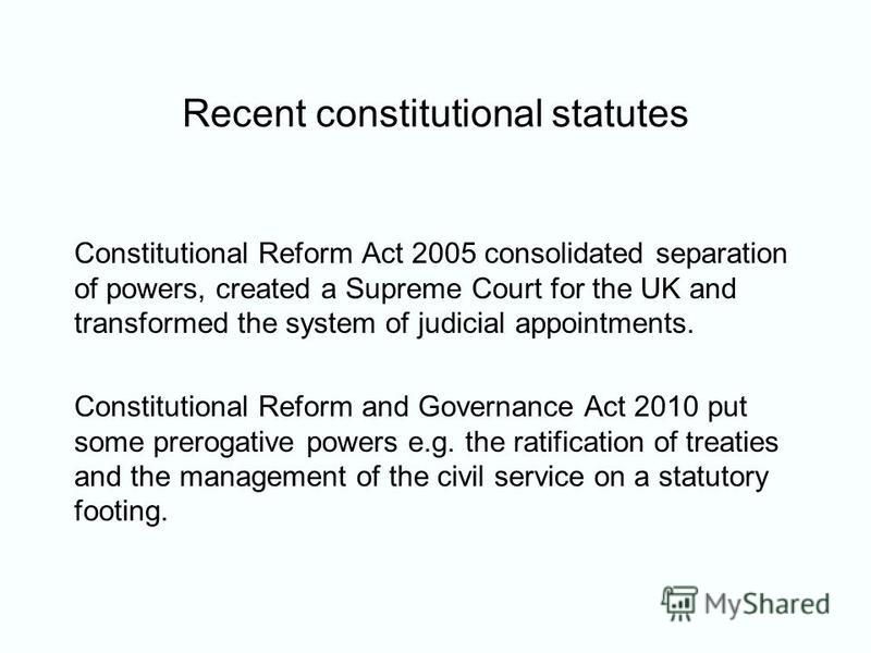 Recent constitutional statutes Constitutional Reform Act 2005 consolidated separation of powers, created a Supreme Court for the UK and transformed the system of judicial appointments. Constitutional Reform and Governance Act 2010 put some prerogativ