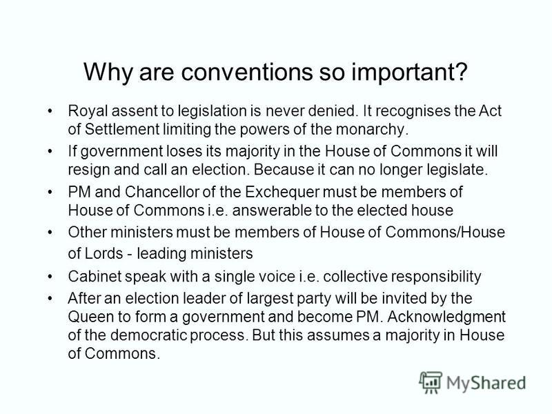 Why are conventions so important? Royal assent to legislation is never denied. It recognises the Act of Settlement limiting the powers of the monarchy. If government loses its majority in the House of Commons it will resign and call an election. Beca