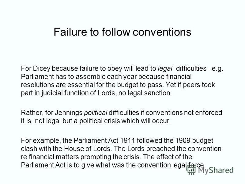 Failure to follow conventions For Dicey because failure to obey will lead to legal difficulties - e.g. Parliament has to assemble each year because financial resolutions are essential for the budget to pass. Yet if peers took part in judicial functio