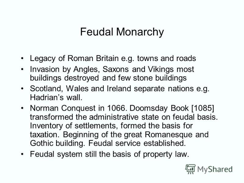 Feudal Monarchy Legacy of Roman Britain e.g. towns and roads Invasion by Angles, Saxons and Vikings most buildings destroyed and few stone buildings Scotland, Wales and Ireland separate nations e.g. Hadrians wall. Norman Conquest in 1066. Doomsday Bo