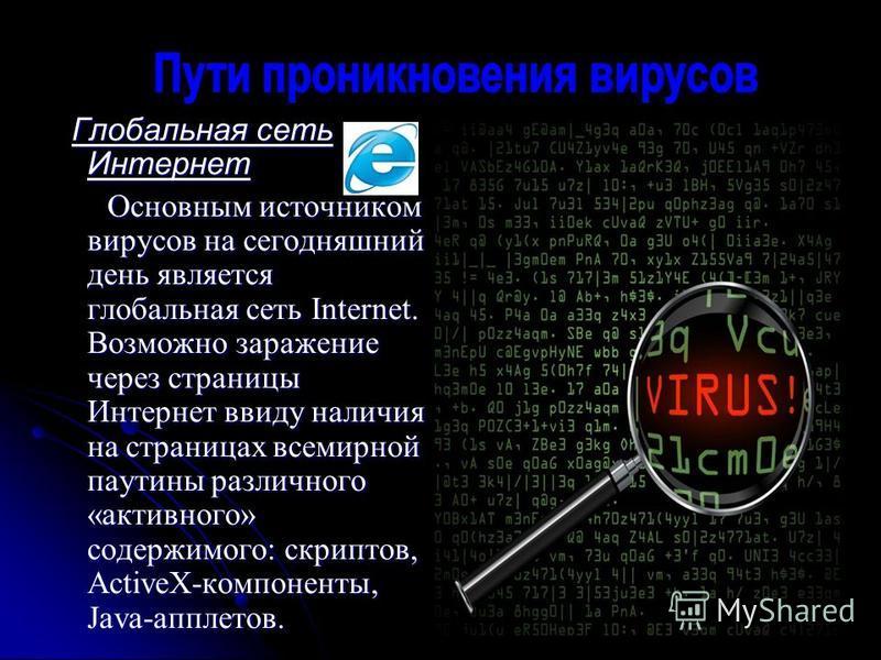 Глобальная сеть Интернет Глобальная сеть Интернет Основным источником вирусов на сегодняшний день является глобальная сеть Internet. Возможно заражение через страницы Интернет ввиду наличия на страницах всемирной паутины различного «активного» содерж