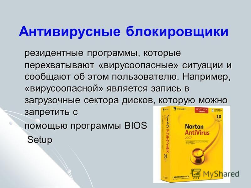 Антивирусные блокировщики резидентные программы, которые перехватывают «вирусы опасные» ситуации и сообщают об этом пользователю. Например, «вирусоопасной» является запись в загрузочные сектора дисков, которую можно запретить с помощью программы BIOS