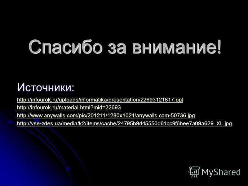 Спасибо за внимание! Источники: http://infourok.ru/uploads/informatika/presentation/22693121817. ppt http://infourok.ru/material.html?mid=22693 http://www.anywalls.com/pic/201211/1280x1024/anywalls.com-50736. jpg http://vse-zdes.ua/media/k2/items/cac