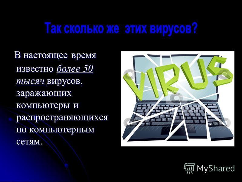 В настоящее время известно более 50 тысяч вирусов, заражающих компьютеры и распространяющихся по компьютерным сетям. В настоящее время известно более 50 тысяч вирусов, заражающих компьютеры и распространяющихся по компьютерным сетям.