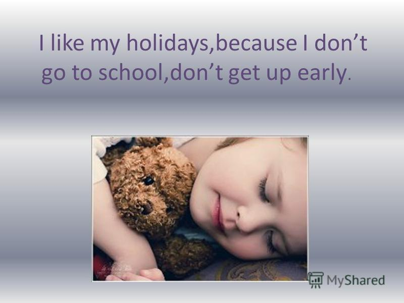 I like my holidays,because I dont go to school,dont get up early.