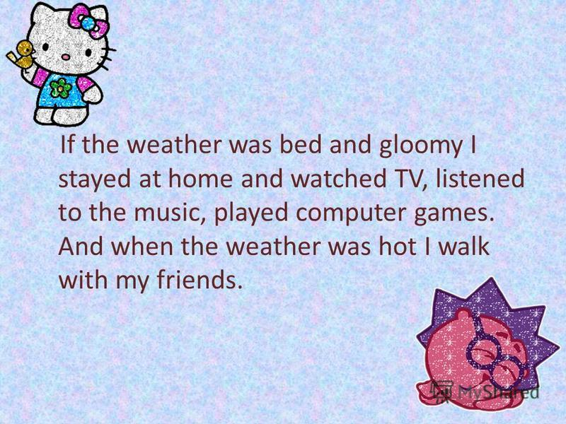If the weather was bed and gloomy I stayed at home and watched TV, listened to the music, played computer games. And when the weather was hot I walk with my friends.