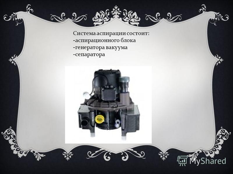 Система аспирации состоит : - аспирационного блока - генератора вакуума - сепаратора