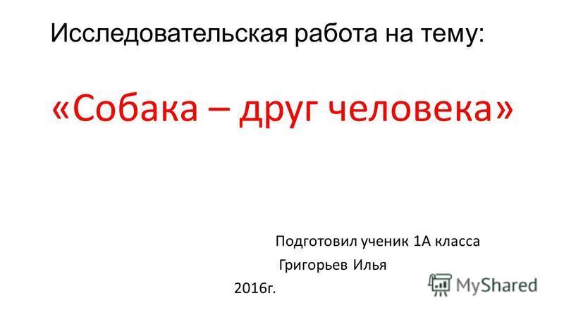 Исследовательская работа на тему: «Собака – друг человека» Подготовил ученик 1А класса Григорьев Илья 2016 г.