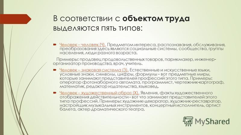 В соответствии с объектом труда выделяются пять типов: Человек – человек (Ч). Предметом интереса, распознавания, обслуживания, преобразования здесь являются социальные системы, сообщества, группы населения, люди разного возраста. Человек – человек (Ч