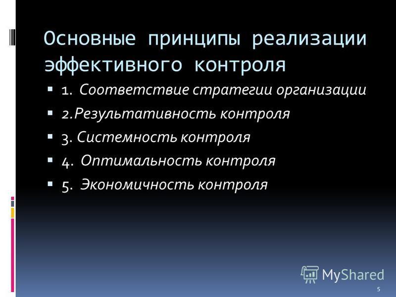 Основные принципы реализации эффективного контроля 1. Соответствие стратегии организации 2. Результативность контроля 3. Системность контроля 4. Оптимальность контроля 5. Экономичность контроля 5