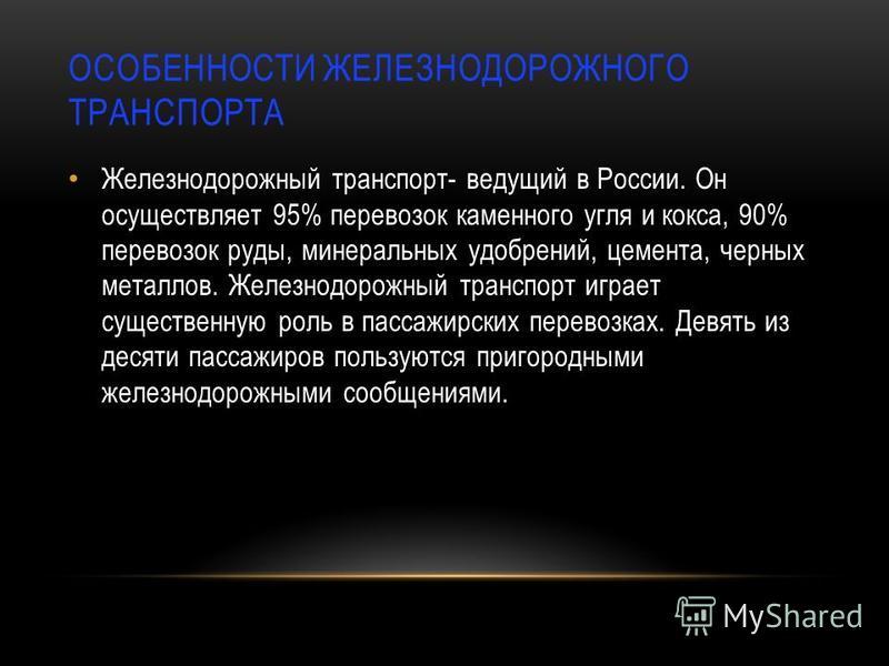 ОСОБЕННОСТИ ЖЕЛЕЗНОДОРОЖНОГО ТРАНСПОРТА Железнодорожный транспорт- ведущий в России. Он осуществляет 95% перевозок каменного угля и кокса, 90% перевозок руды, минеральных удобрений, цемента, черных металлов. Железнодорожный транспорт играет существен