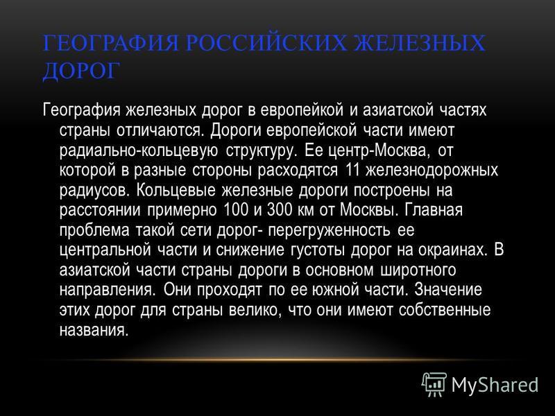 ГЕОГРАФИЯ РОССИЙСКИХ ЖЕЛЕЗНЫХ ДОРОГ География железных дорог в европейкой и азиатской частях страны отличаются. Дороги европейской части имеют радиально-кольцевую структуру. Ее центр-Москва, от которой в разные стороны расходятся 11 железнодорожных р