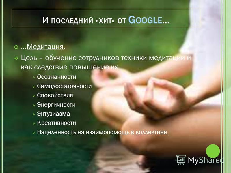 И ПОСЛЕДНИЙ « ХИТ » ОТ G OOGLE … …Медитация. Цель – обучение сотрудников техники медитации и как следствие повышение их Осознанности Самодостаточности Спокойствия Энергичности Энтузиазма Креативности Нацеленность на взаимопомощь в коллективе.