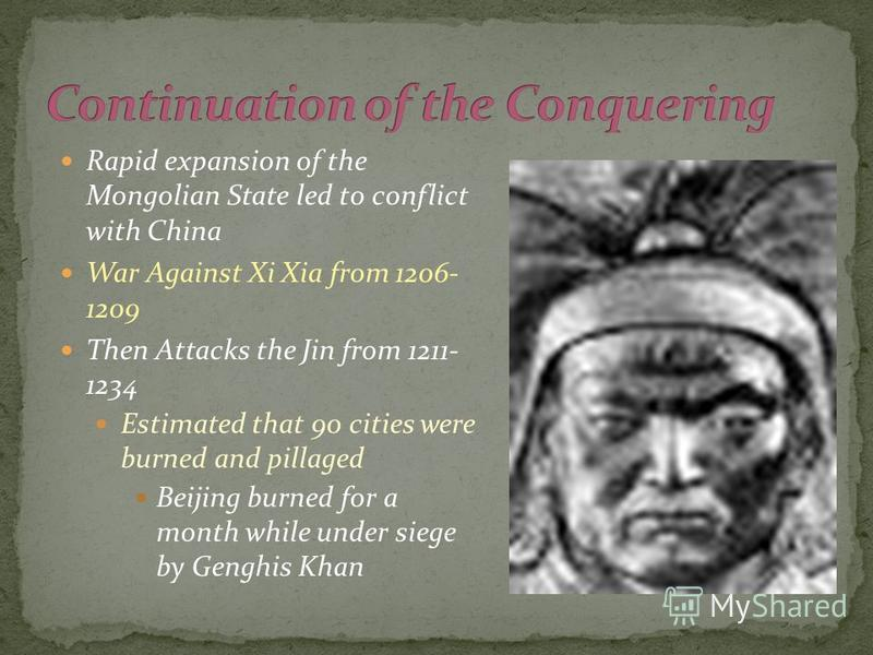 Rapid expansion of the Mongolian State led to conflict with China War Against Xi Xia from 1206- 1209 Then Attacks the Jin from 1211- 1234 Estimated that 90 cities were burned and pillaged Beijing burned for a month while under siege by Genghis Khan