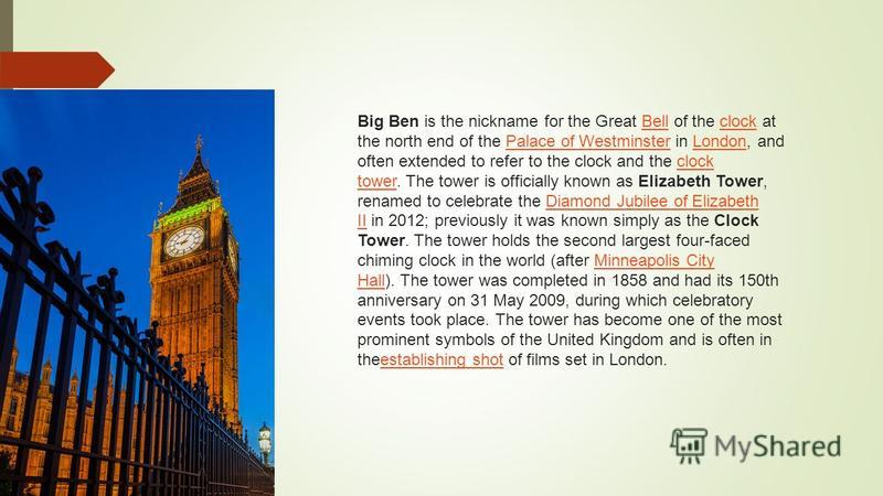 Big Ben is the nickname for the Great Bell of the clock at the north end of the Palace of Westminster in London, and often extended to refer to the clock and the clock tower. The tower is officially known as Elizabeth Tower, renamed to celebrate the