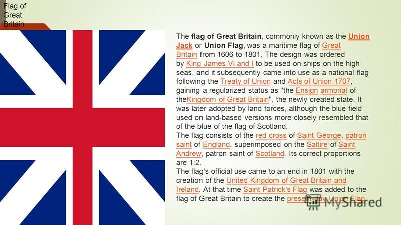 Flag of Great Britain The flag of Great Britain, commonly known as the Union Jack or Union Flag, was a maritime flag of Great Britain from 1606 to 1801. The design was ordered by King James VI and I to be used on ships on the high seas, and it subseq