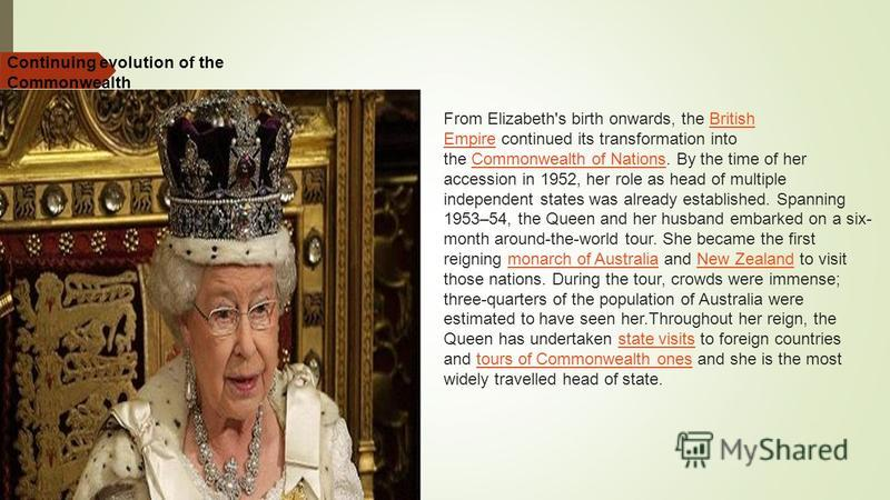 Continuing evolution of the Commonwealth From Elizabeth's birth onwards, the British Empire continued its transformation into the Commonwealth of Nations. By the time of her accession in 1952, her role as head of multiple independent states was alrea