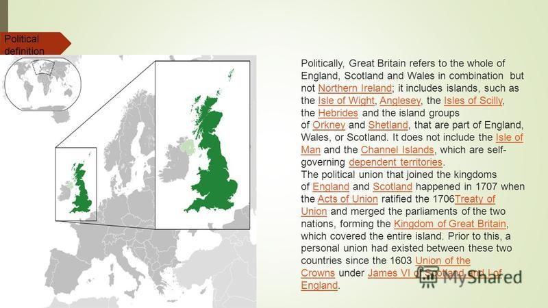 Politically, Great Britain refers to the whole of England, Scotland and Wales in combination but not Northern Ireland; it includes islands, such as the Isle of Wight, Anglesey, the Isles of Scilly, the Hebrides and the island groups of Orkney and She