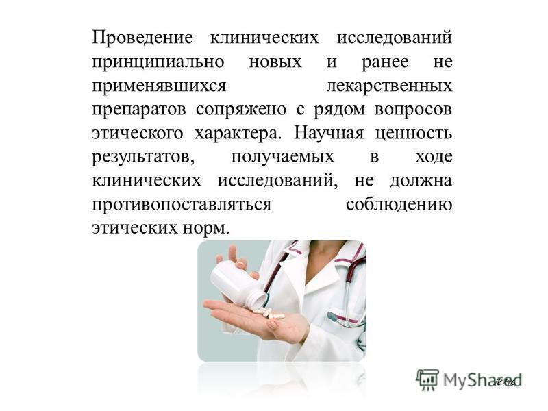 Проведение клинических исследований принципиально новых и ранее не применявшихся лекарственных препаратов сопряжено с рядом вопросов этического характера. Научная ценность результатов, получаемых в ходе клинических исследований, не должна противопост