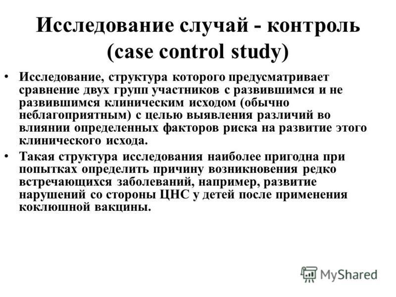 Исследование случай - контроль (case control study) Исследование, структура которого предусматривает сравнение двух групп участников с развившимся и не развившимся клиническим исходом (обычно неблагоприятным) с целью выявления различий во влиянии опр