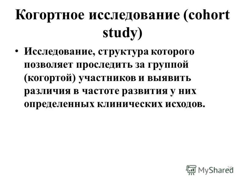 26 Когортное исследование (cohort study) Исследование, структура которого позволяет проследить за группой (когортой) участников и выявить различия в частоте развития у них определенных клинических исходов.