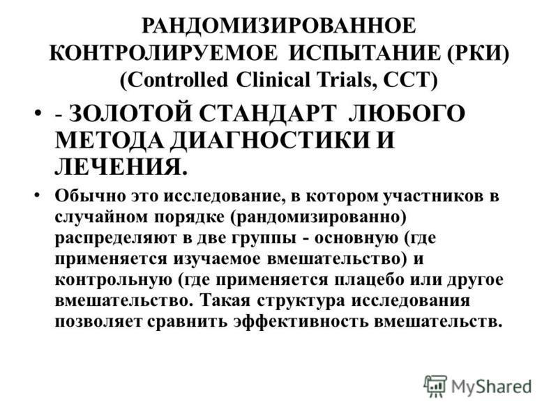 РАНДОМИЗИРОВАННОЕ КОНТРОЛИРУЕМОЕ ИСПЫТАНИЕ (РКИ) (Controlled Clinical Trials, CCT) - ЗОЛОТОЙ СТАНДАРТ ЛЮБОГО МЕТОДА ДИАГНОСТИКИ И ЛЕЧЕНИЯ. Обычно это исследование, в котором участников в случайном порядке (рандомизированно) распределяют в две группы