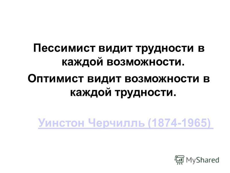 Пессимист видит трудности в каждой возможности. Оптимист видит возможности в каждой трудности. Уинстон Черчилль (1874-1965)