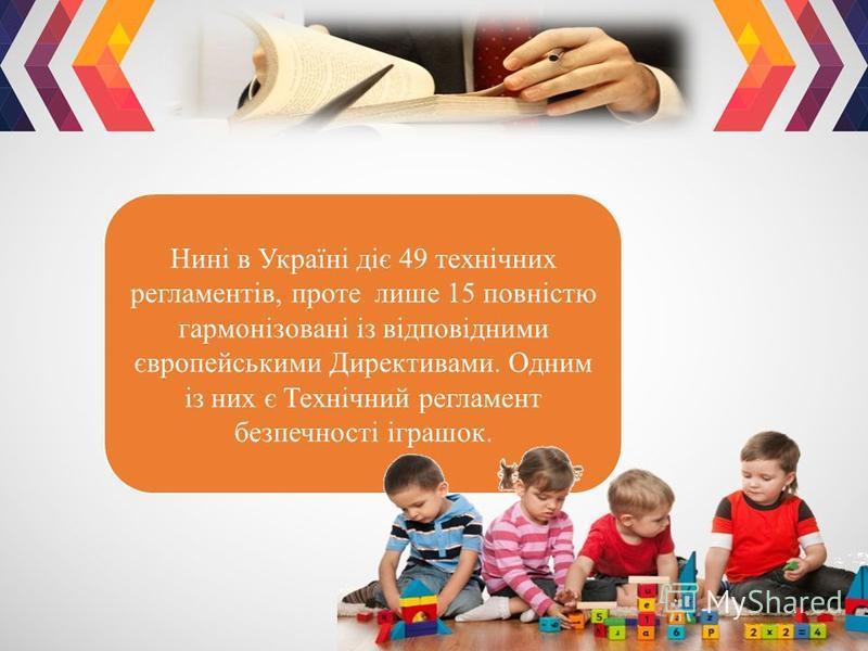 Нині в Україні діє 49 технічних регламентів, проте лише 15 повністю гармонізовані із відповідними європейськими Директивами. Одним із них є Технічний регламент безпечності іграшок.