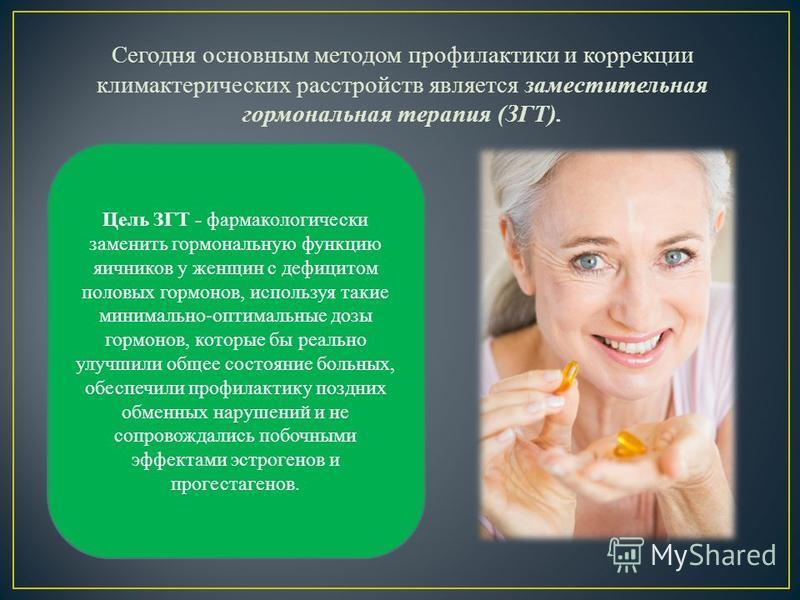 Сегодня основным методом профилактики и коррекции климактерических расстройств является заместительная гормональная терапия (ЗГТ). Цель ЗГТ - фармакологически заменить гормональную функцию яичников у женщин с дефицитом половых гормонов, используя так