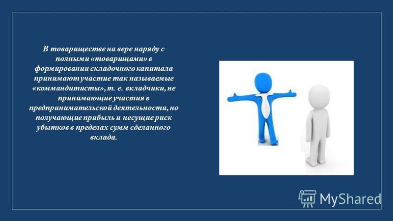 В товариществе на вере наряду с полными «товарищами» в формировании складочного капитала принимают участие так называемые «коммандитисты», т. е. вкладчики, не принимающие участия в предпринимательской деятельности, но получающие прибыль и несущие рис