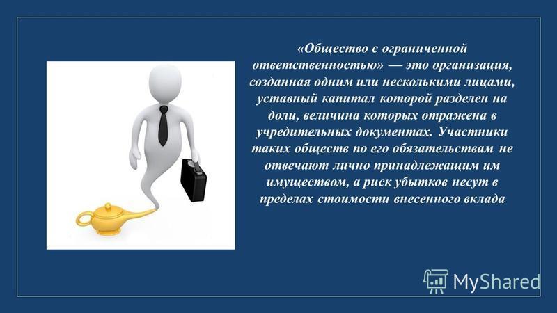 «Общество с ограниченной ответственностью» это организация, созданная одним или несколькими лицами, уставный капитал которой разделен на доли, величина которых отражена в учредительных документах. Участники таких обществ по его обязательствам не отве