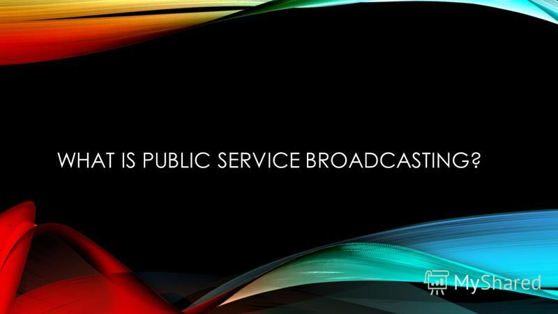WHAT IS PUBLIC SERVICE BROADCASTING?