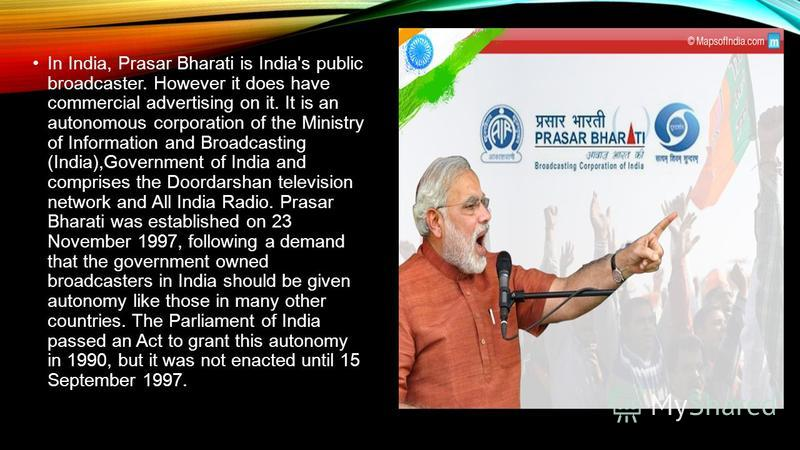 In India, Prasar Bharati is India's public broadcaster. However it does have commercial advertising on it. It is an autonomous corporation of the Ministry of Information and Broadcasting (India),Government of India and comprises the Doordarshan telev