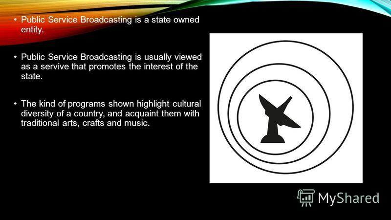 Public Service Broadcasting is a state owned entity. Public Service Broadcasting is usually viewed as a servive that promotes the interest of the state. The kind of programs shown highlight cultural diversity of a country, and acquaint them with trad