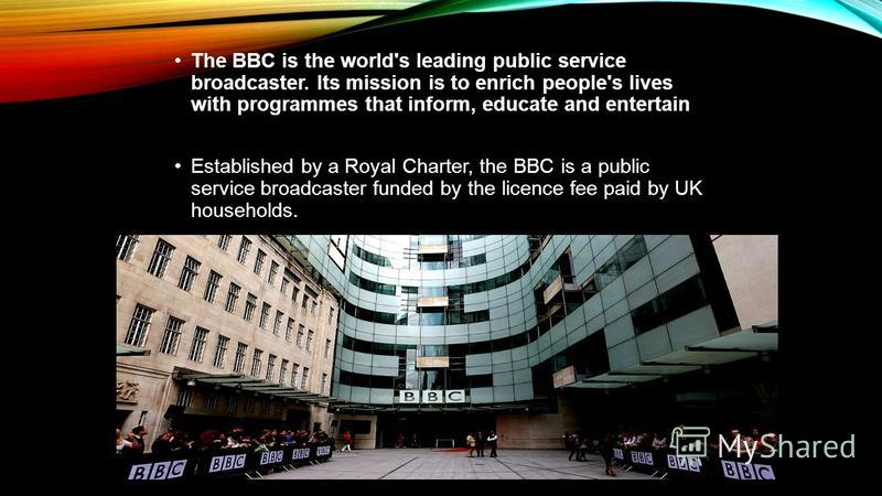 The BBC is the world's leading public service broadcaster. Its mission is to enrich people's lives with programmes that inform, educate and entertain Established by a Royal Charter, the BBC is a public service broadcaster funded by the licence fee pa