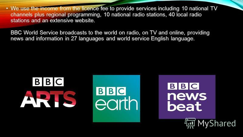 We use the income from the licence fee to provide services including 10 national TV channels plus regional programming, 10 national radio stations, 40 local radio stations and an extensive website. BBC World Service broadcasts to the world on radio,