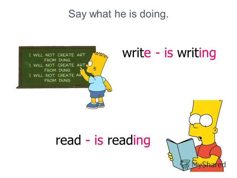 Say what he is doing. write - is writing read - is reading